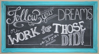 Follow your dreams or work for those who did!